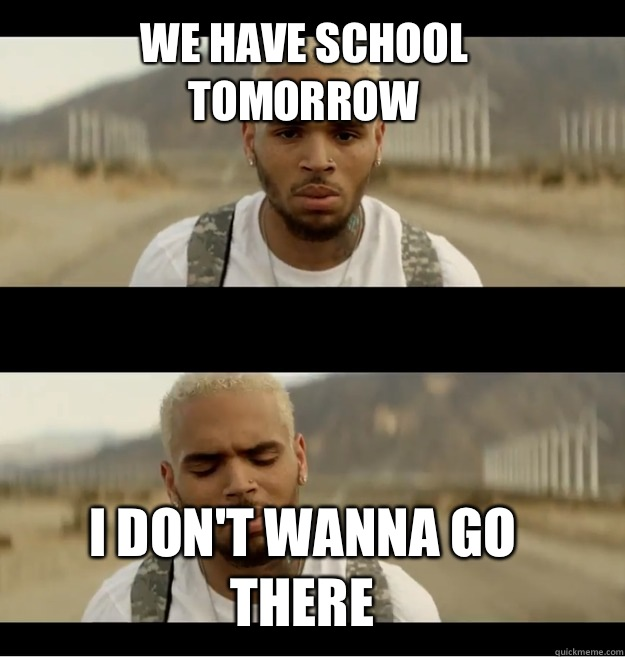 We have school tomorrow I don't wanna go there - Chris ...