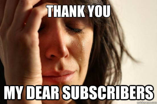 thank you my dear subscribers - First World Problems
