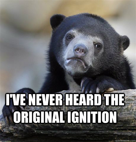 I've never heard the original ignition - Confession Bear ...