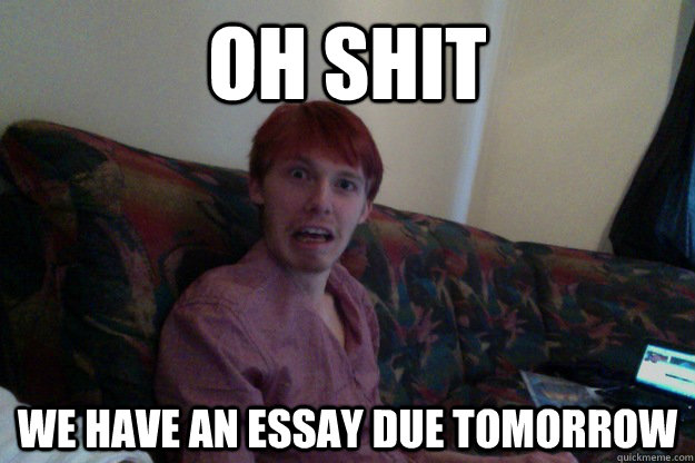 i have an essay due tomorrow [needadvice] so it's 3am and i'm still up because i have a huge essay due tomorrow that i didn't start until yesterday if you have a paper due in 2 weeks.