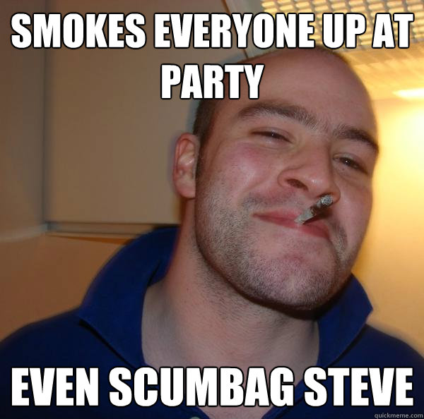 smokes everyone up at party even scumbag steve - Good Guy Greg 