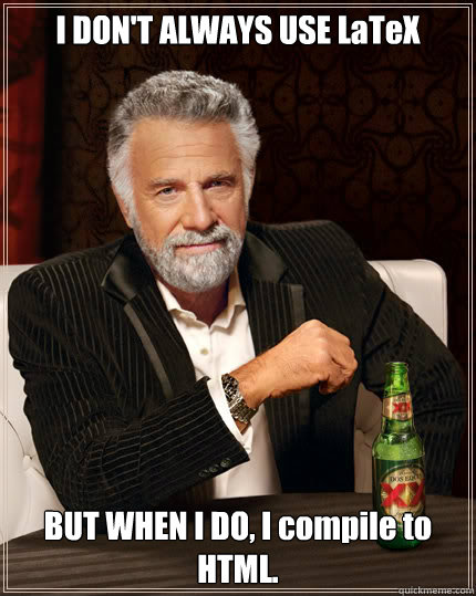 I don't always use LaTeX but when I do I compile to HTML