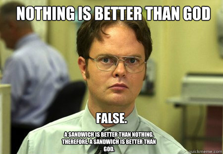 nothing is better than god false a sandwich is better than  - Schrute