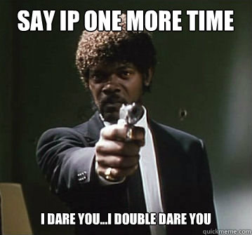 Say IP one more time I...