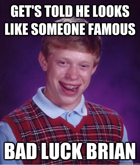 Get 39 S Told He Looks Like Someone Famous Bad Luck Brian