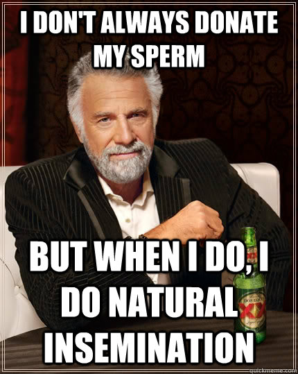 i dont always donate my sperm but when i do i do natural  - The Most Interesting Man In The World