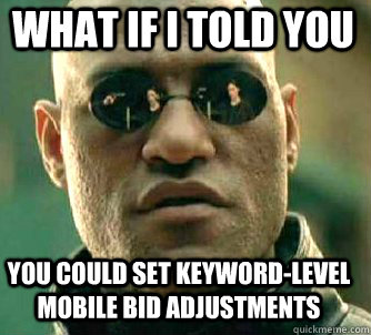 what if i told you you could set keywordlevel mobile bid ad - Matrix Morpheus