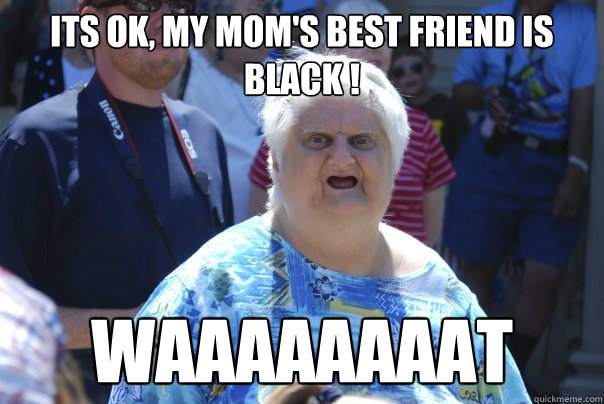 Funny Meme Black Lady : Its ok my mom s best friend is black waaaaaaaat old