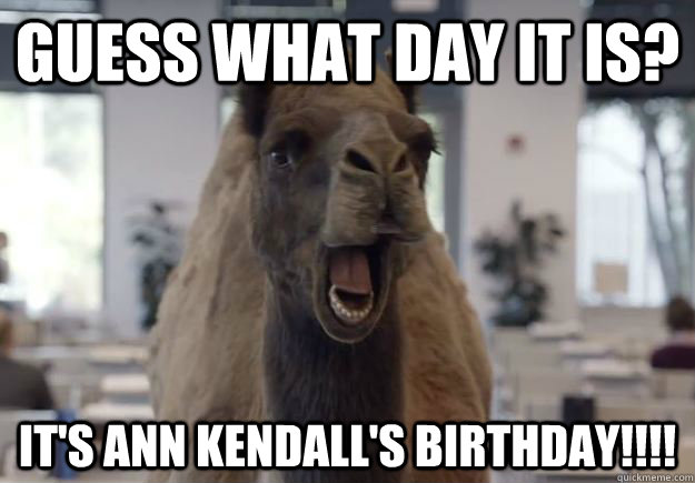 guess what day it is its ann kendalls birthday - Geico Camel Hump DayGuess What Day It Is Birthday Meme