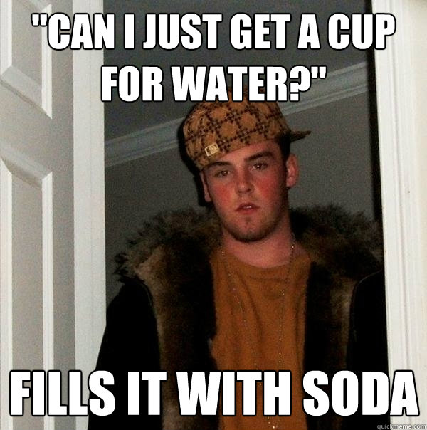 can i just get a cup for water fills it with soda - Scumbag Steve