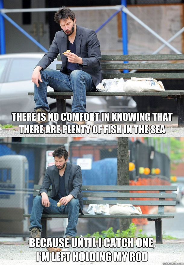 there is no comfort in knowing that there are plenty of fish - Sad Keanu