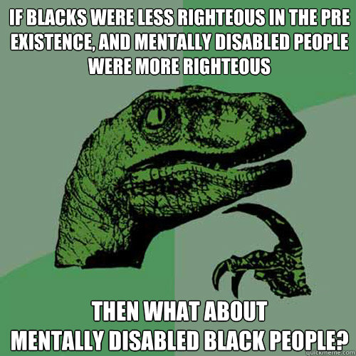 If blacks were less righteous in the pre existence, and ...