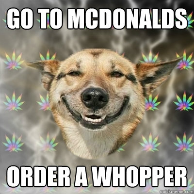 go to mcdonalds order a whopper - Stoner Dog