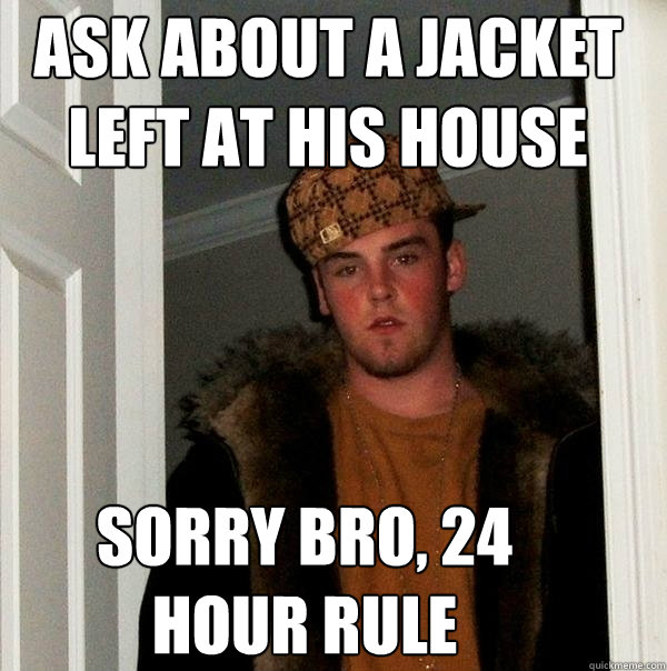 ask about a jacket left at his house sorry bro 24 hour rule - Scumbag Steve