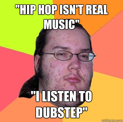 hip hop isnt real music i listen to dubstep - Butthurt Dweller
