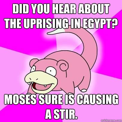 did you hear about the uprising in egypt moses sure is caus - Slowpoke