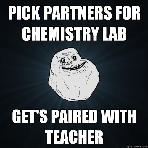 pick partners for chemistry lab gets paired with teacher - Forever Alone