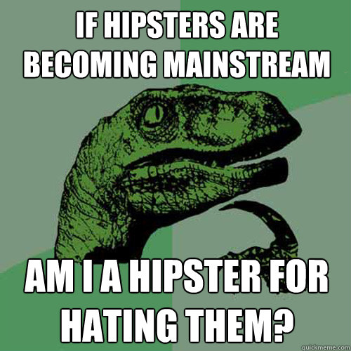 if hipsters are becoming mainstream am i a hipster for hatin - Philosoraptor