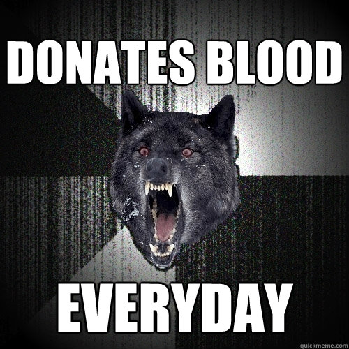 donates blood everyday - Insanity Wolf