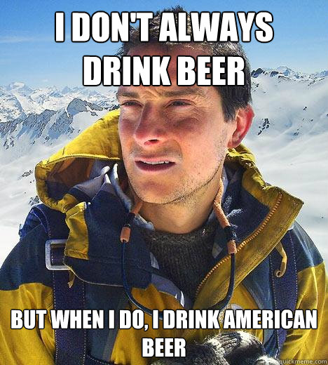 i dont always drink beer but when i do i drink american be - Bear Grylls