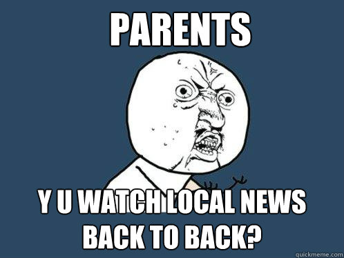 parents y u watch local news back to back - Y U No