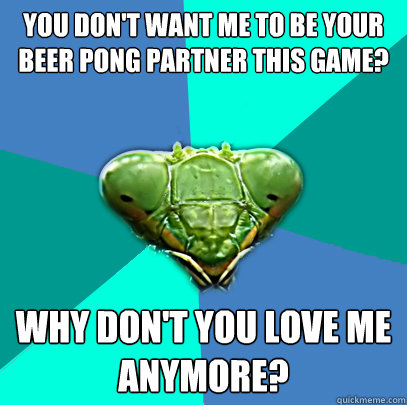 you dont want me to be your beer pong partner this game wh - Crazy Girlfriend Praying Mantis