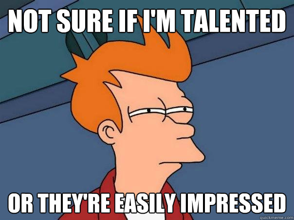 not sure if im talented or theyre easily impressed - Futurama Fry