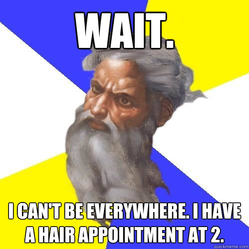 wait i cant be everywhere i have a hair appointment at 2 - Advice God