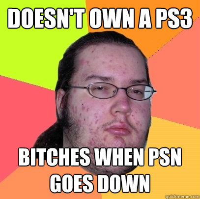 doesnt own a ps3 bitches when psn goes down - Butthurt Dweller