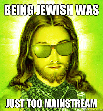 being jewish was just too mainstream - Hipster Jesus