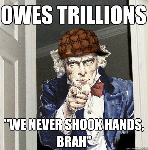 owes trillions we never shook hands brah - Scumbag Uncle Sam