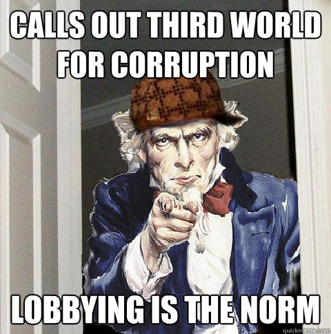 calls out third world for corruption lobbying is the norm - Scumbag Uncle Sam