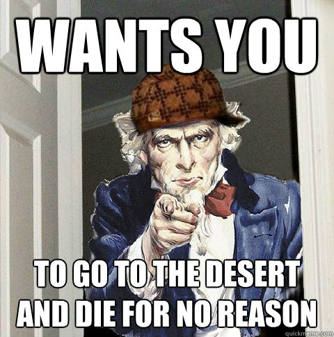 wants you to go to the desert and die for no reason - Scumbag Uncle Sam