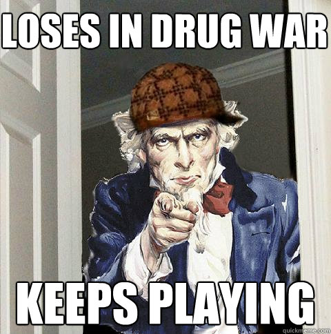 loses in drug war keeps playing - Scumbag Uncle Sam