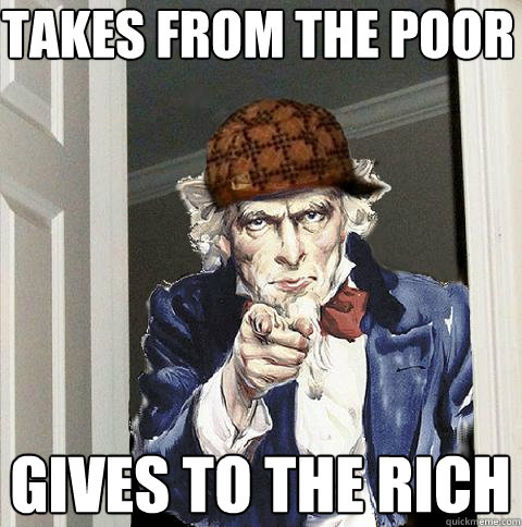 takes from the poor gives to the rich - Scumbag Uncle Sam