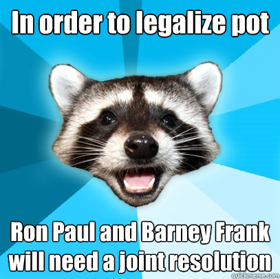 in order to legalize pot ron paul and barney frank will need - Lame Pun Coon