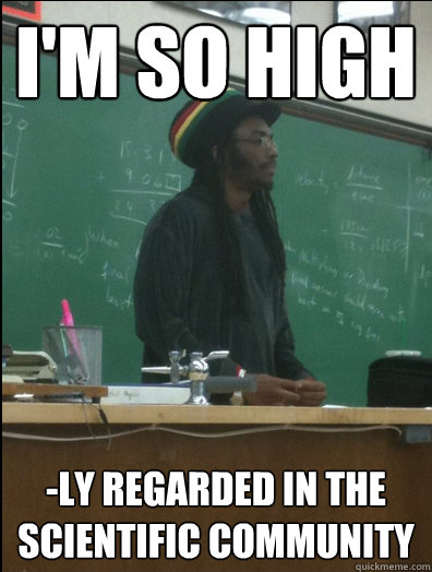 im so high ly regarded in the scientific community - Rasta Science Teacher