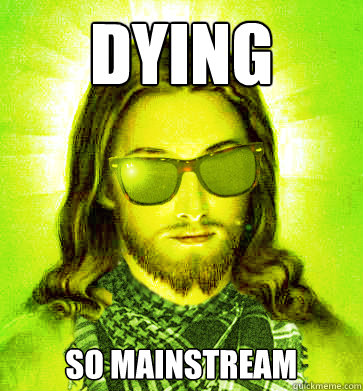 dying so mainstream - Hipster Jesus