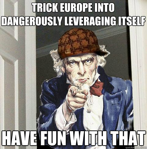 trick europe into dangerously leveraging itself have fun wi - Scumbag Uncle Sam