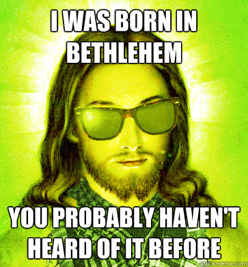 i was born in bethlehem you probably havent heard of it bef - Hipster Jesus
