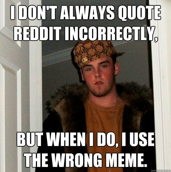 i dont always quote reddit incorrectly but when i do i us - Scumbag Steve