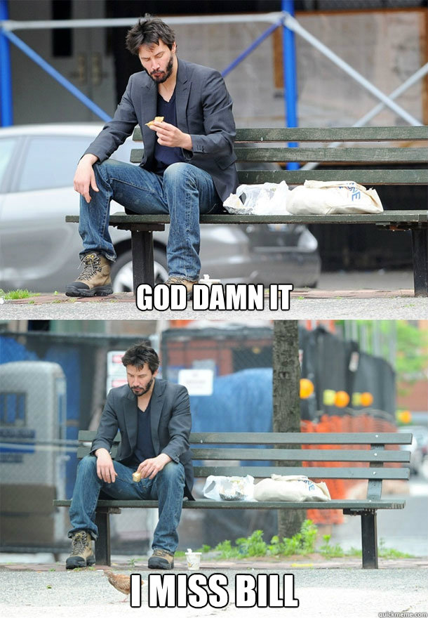 god damn it i miss bill - Sad Keanu