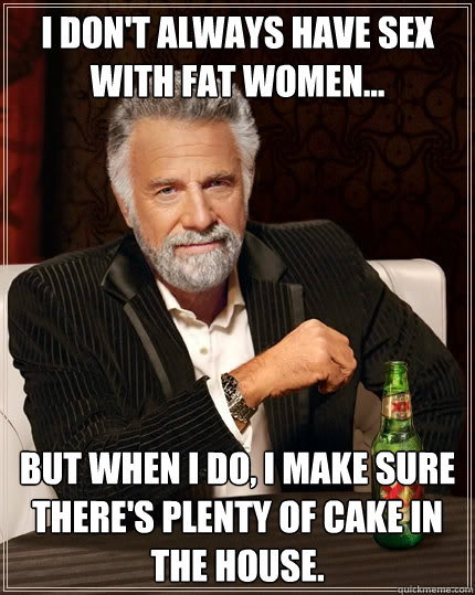 i dont always have sex with fat women but when i do i m - The Most ...