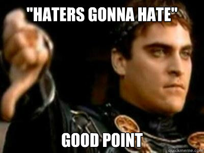 haters gonna hate good point - Downvoting Roman