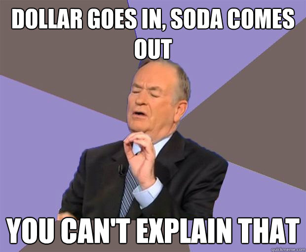 dollar goes in soda comes out you cant explain that - Bill O Reilly