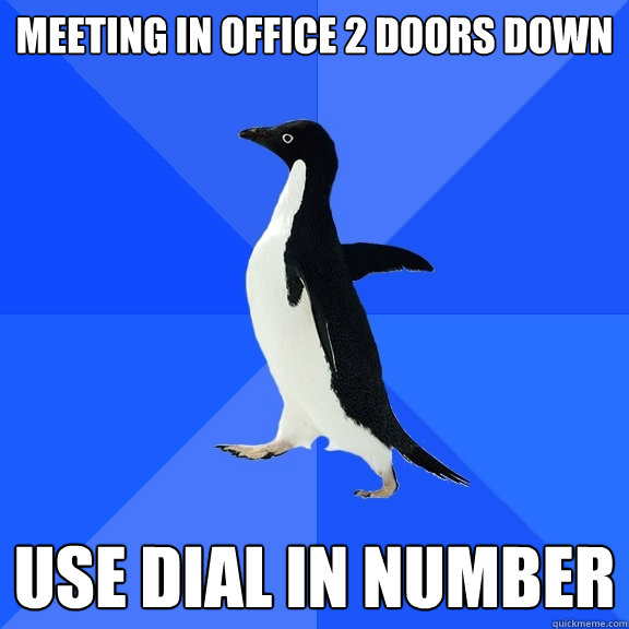 meeting in office 2 doors down use dial in number - Socially Awkward Penguin