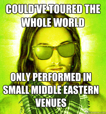 couldve toured the whole world only performed in small midd - Hipster Jesus