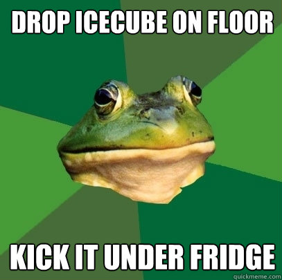 drop icecube on floor kick it under fridge - Foul Bachelor Frog