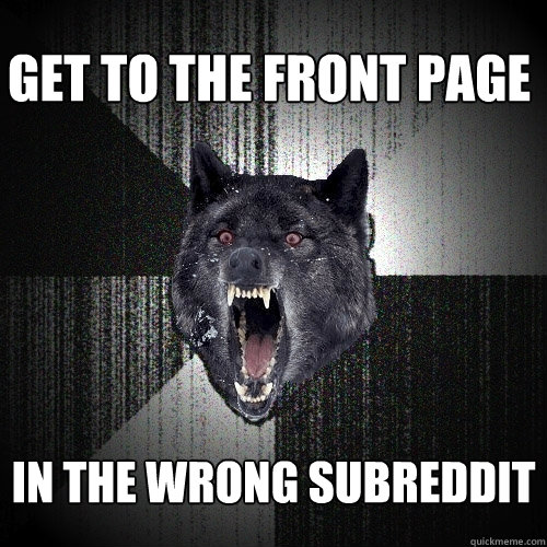 get to the front page in the wrong subreddit - Insanity Wolf