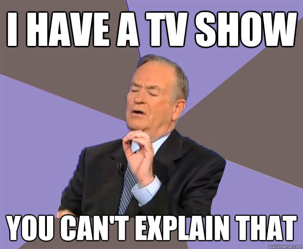 i have a tv show you cant explain that - Bill O Reilly